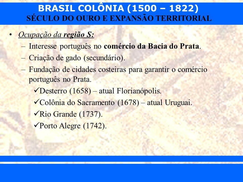 BRASIL COLÔNIA (1500 – 1822) Prof. Iair iair@pop.com.br SÉCULO DO OURO E EXPANSÃO TERRITORIAL Ocupação da região S: –Interesse português no comércio d