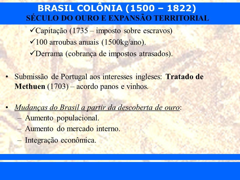 BRASIL COLÔNIA (1500 – 1822) Prof. Iair iair@pop.com.br SÉCULO DO OURO E EXPANSÃO TERRITORIAL Capitação (1735 – imposto sobre escravos) 100 arroubas a