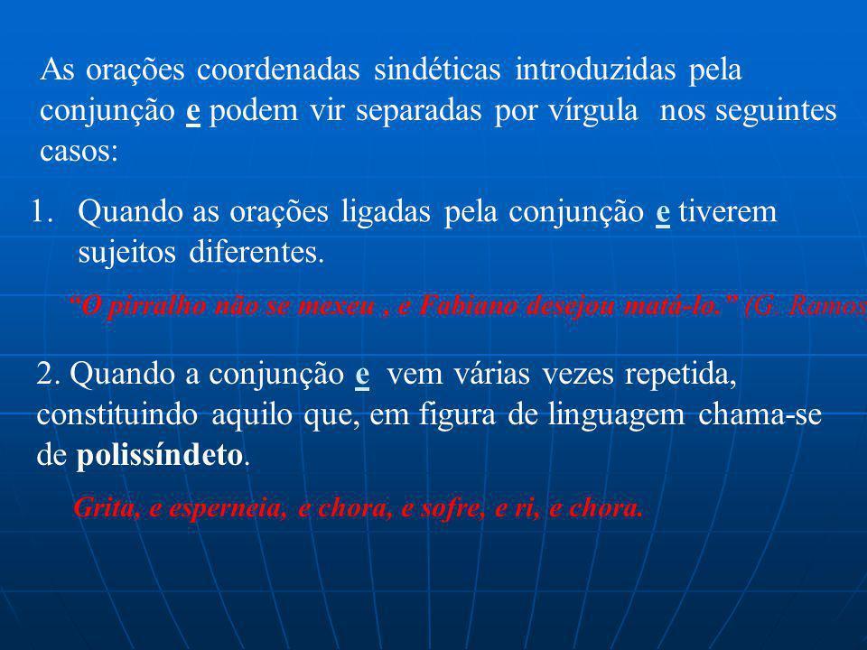 As orações coordenadas sindéticas introduzidas pela conjunção e podem vir separadas por vírgula nos seguintes casos: 1.Quando as orações ligadas pela conjunção e tiverem sujeitos diferentes.