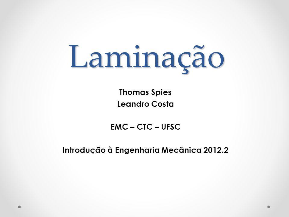Laminação Thomas Spies Leandro Costa EMC – CTC – UFSC Introdução à Engenharia Mecânica 2012.2