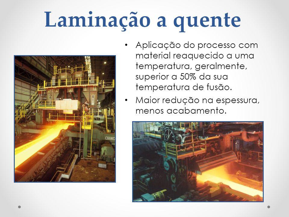 Laminação a quente Aplicação do processo com material reaquecido a uma temperatura, geralmente, superior a 50% da sua temperatura de fusão. Maior redu