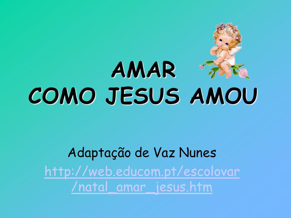 AMAR COMO JESUS AMOU Adaptação de Vaz Nunes http://web.educom.pt/escolovar /natal_amar_jesus.htm