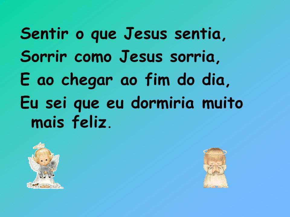 Sentir o que Jesus sentia, Sorrir como Jesus sorria, E ao chegar ao fim do dia, Eu sei que eu dormiria muito mais feliz.
