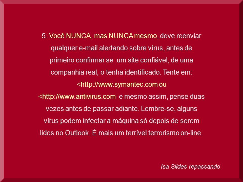 Isa Slides repassando 5. Você NUNCA, mas NUNCA mesmo, deve reenviar qualquer e-mail alertando sobre vírus, antes de primeiro confirmar se um site conf