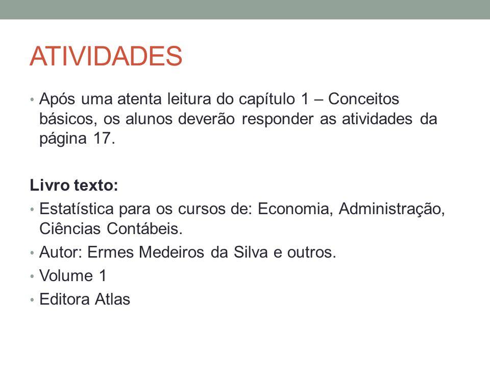 ATIVIDADES Após uma atenta leitura do capítulo 1 – Conceitos básicos, os alunos deverão responder as atividades da página 17. Livro texto: Estatística