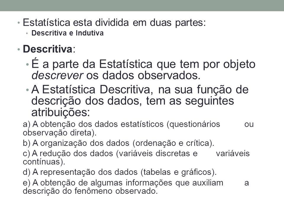 Estatística esta dividida em duas partes: Descritiva e Indutiva Descritiva: É a parte da Estatística que tem por objeto descrever os dados observados.