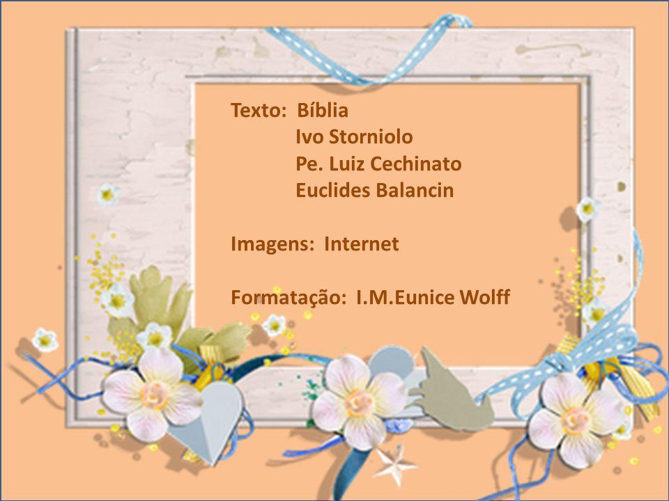 Texto: Bíblia Ivo Storniolo Pe. Luiz Cechinato Euclides Balancin Imagens: Internet Formatação: I.M.Eunice Wolff