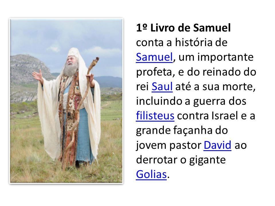 1º Livro de Samuel conta a história de Samuel, um importante profeta, e do reinado do rei Saul até a sua morte, incluindo a guerra dos filisteus contr