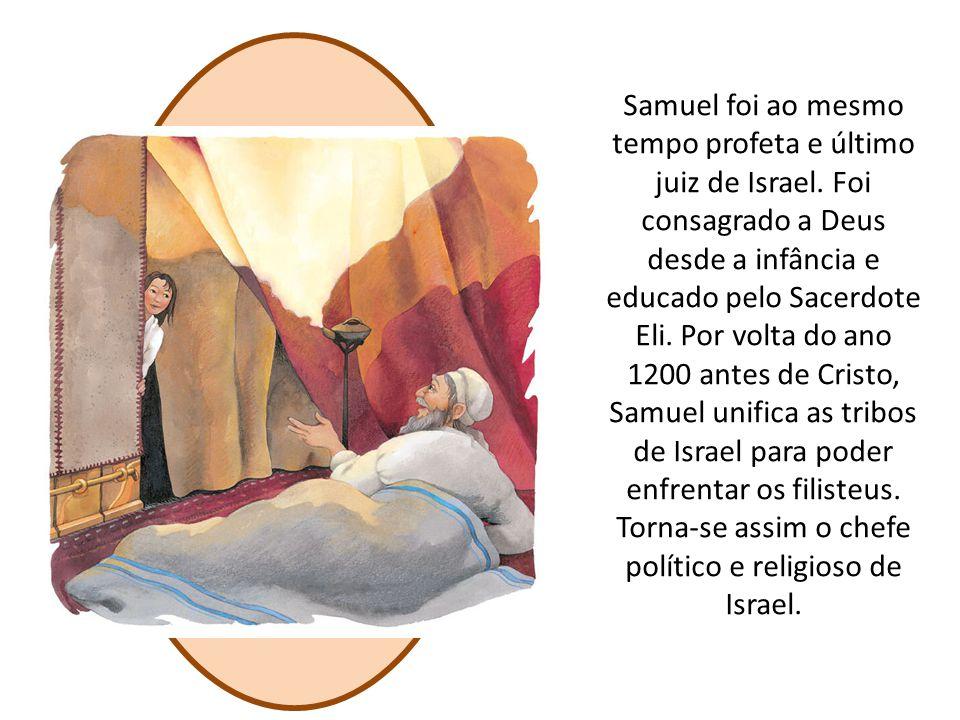 Samuel foi ao mesmo tempo profeta e último juiz de Israel. Foi consagrado a Deus desde a infância e educado pelo Sacerdote Eli. Por volta do ano 1200