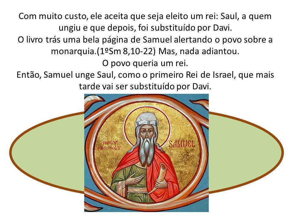 Com muito custo, ele aceita que seja eleito um rei: Saul, a quem ungiu e que depois, foi substituído por Davi. O livro trás uma bela página de Samuel