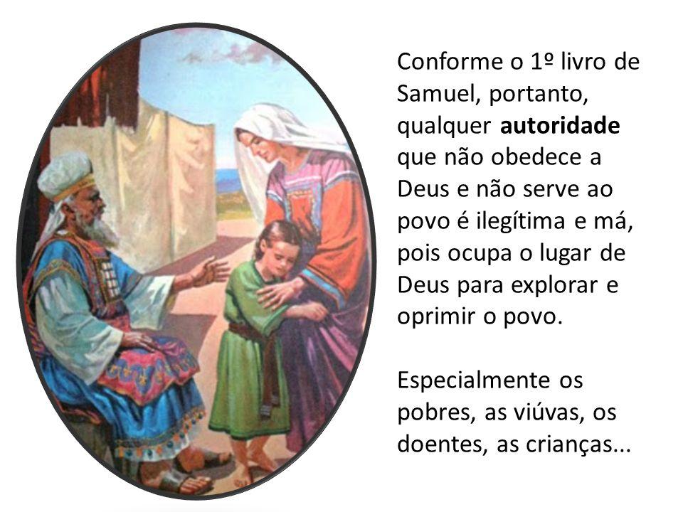 Conforme o 1º livro de Samuel, portanto, qualquer autoridade que não obedece a Deus e não serve ao povo é ilegítima e má, pois ocupa o lugar de Deus p