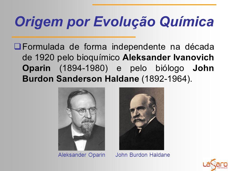 Origem por Evolução Química  Formulada de forma independente na década de 1920 pelo bioquímico Aleksander Ivanovich Oparin (1894-1980) e pelo biólogo John Burdon Sanderson Haldane (1892-1964).