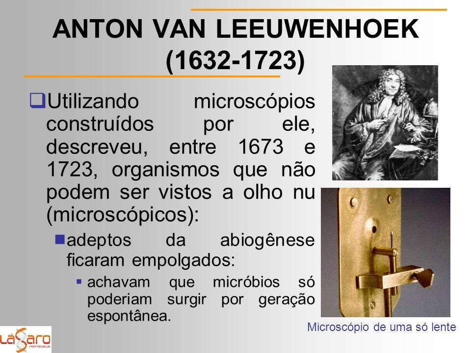 ANTON VAN LEEUWENHOEK (1632-1723)  Utilizando microscópios construídos por ele, descreveu, entre 1673 e 1723, organismos que não podem ser vistos a olho nu (microscópicos):  adeptos da abiogênese ficaram empolgados:  achavam que micróbios só poderiam surgir por geração espontânea.