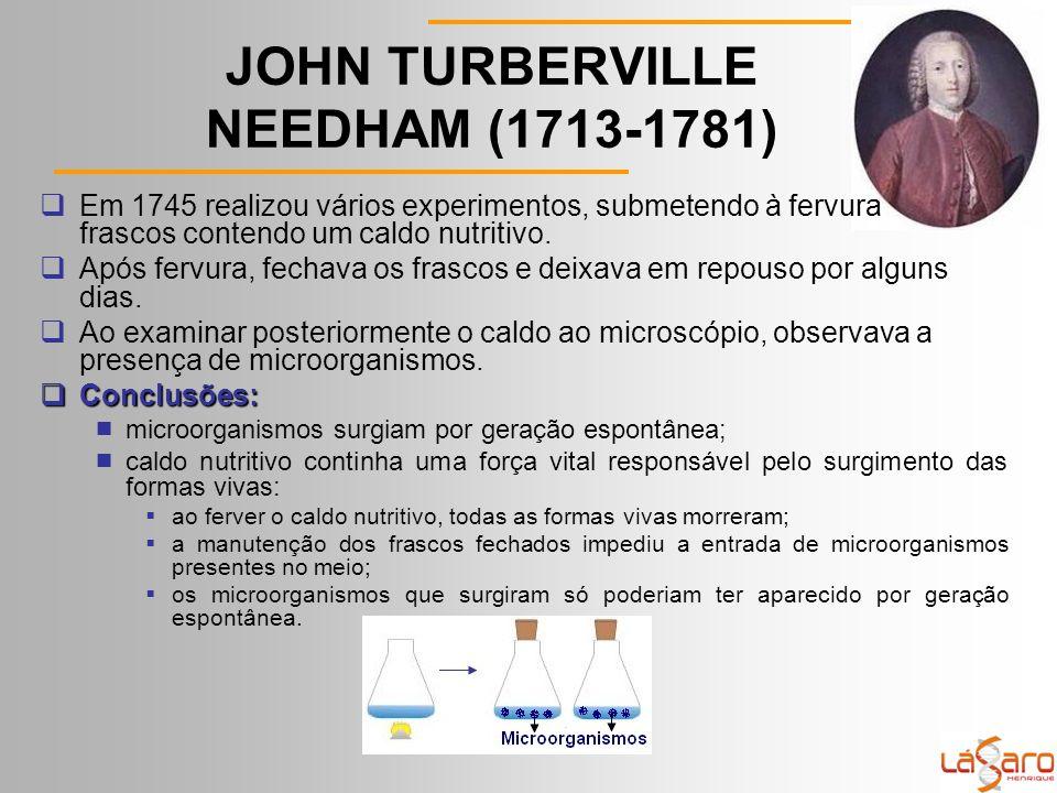 JOHN TURBERVILLE NEEDHAM (1713-1781)  Em 1745 realizou vários experimentos, submetendo à fervura frascos contendo um caldo nutritivo.
