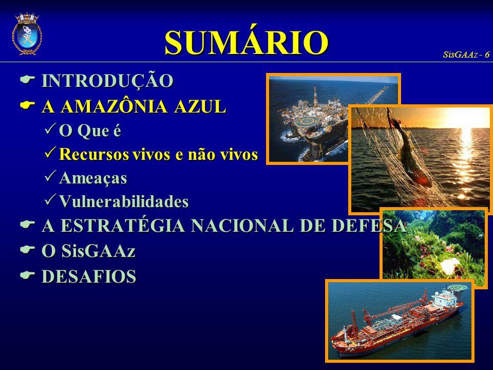 SisGAAz - 17 A AMAZÔNIA AZUL Ameaças Ilícitos nacionaisIlícitos nacionais Roubo armado de navios Roubo armado de navios Emergência SAREmergência SAR Forças navais hostisForças navais hostis Aumenta a capacidade dissuasória Aumenta a capacidade dissuasória As ferramentas e sistemas para a proteção da Amazônia Azul poderão apoiar na contraposição a qualquer força naval hostil (dualidade de emprego) As ferramentas e sistemas para a proteção da Amazônia Azul poderão apoiar na contraposição a qualquer força naval hostil (dualidade de emprego)