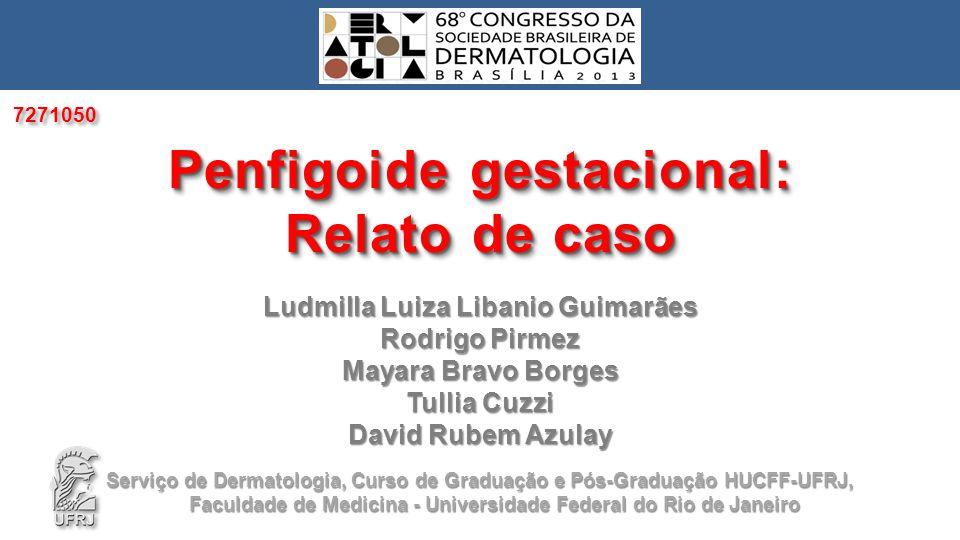 Ludmilla Luiza Libanio Guimarães Rodrigo Pirmez Mayara Bravo Borges Tullia Cuzzi David Rubem Azulay Penfigoide gestacional: Relato de caso Penfigoide