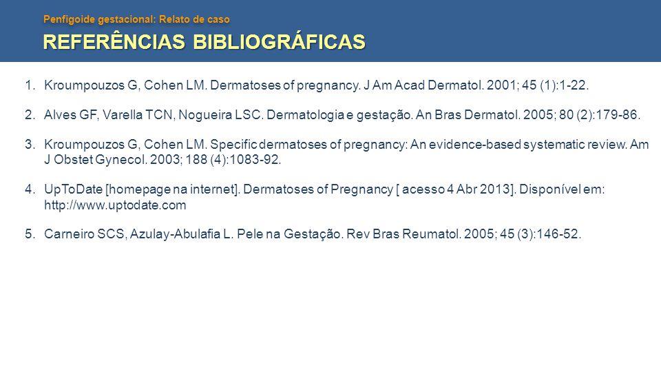 Penfigoide gestacional: Relato de caso REFERÊNCIAS BIBLIOGRÁFICAS 1.Kroumpouzos G, Cohen LM. Dermatoses of pregnancy. J Am Acad Dermatol. 2001; 45 (1)