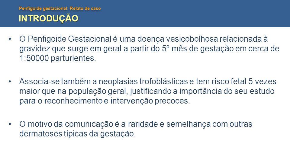 Penfigoide gestacional: Relato de caso INTRODUÇÃO O Penfigoide Gestacional é uma doença vesicobolhosa relacionada à gravidez que surge em geral a part