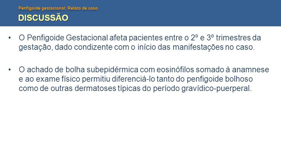 Penfigoide gestacional: Relato de caso DISCUSSÃO O Penfigoide Gestacional afeta pacientes entre o 2º e 3º trimestres da gestação, dado condizente com