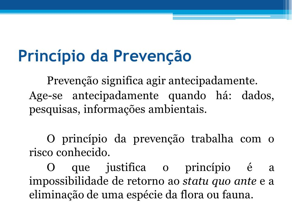 Princípio da Prevenção Prevenção significa agir antecipadamente. Age-se antecipadamente quando há: dados, pesquisas, informações ambientais. O princíp