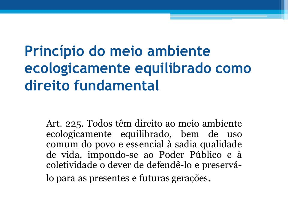 Princípio do meio ambiente ecologicamente equilibrado como direito fundamental Art. 225. Todos têm direito ao meio ambiente ecologicamente equilibrado