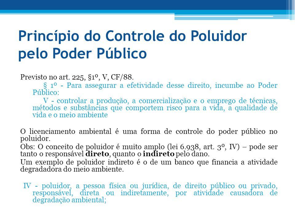 Princípio do Controle do Poluidor pelo Poder Público Previsto no art. 225, §1º, V, CF/88. § 1º - Para assegurar a efetividade desse direito, incumbe a