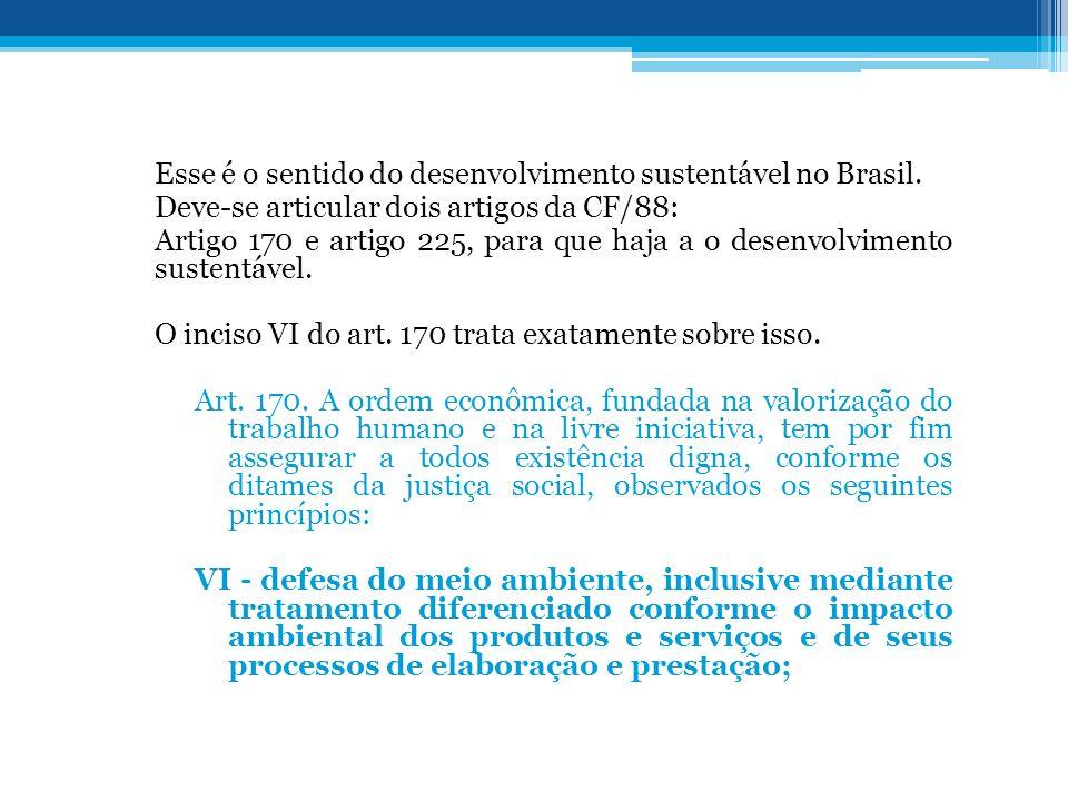 Esse é o sentido do desenvolvimento sustentável no Brasil. Deve-se articular dois artigos da CF/88: Artigo 170 e artigo 225, para que haja a o desenvo