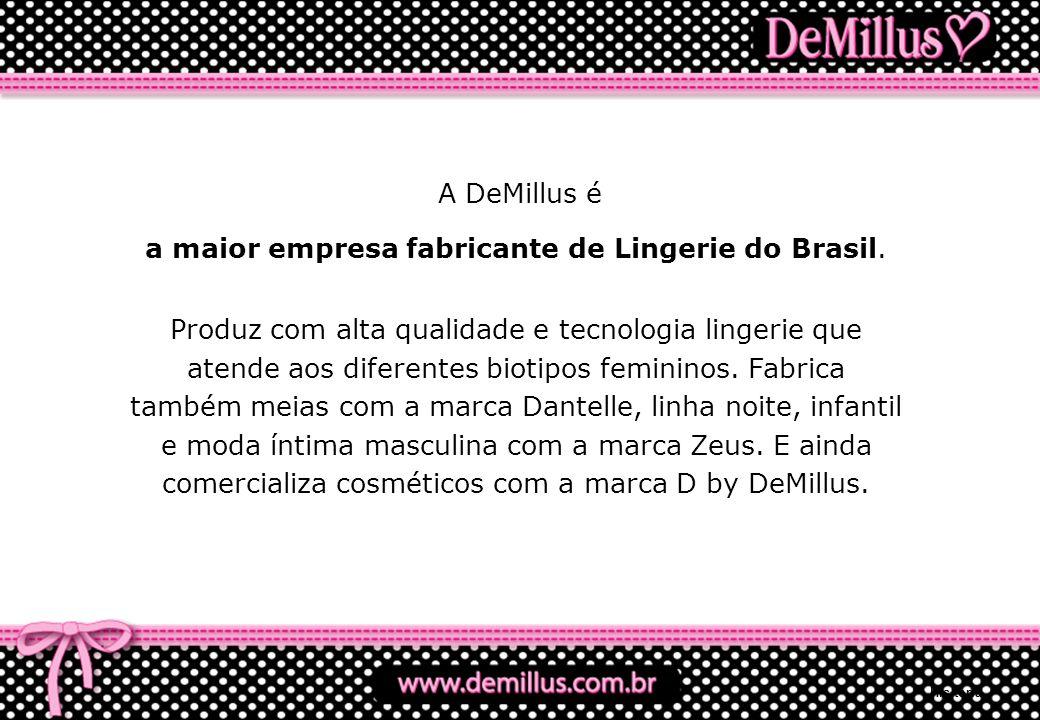 A DeMillus é a maior empresa fabricante de Lingerie do Brasil. Produz com alta qualidade e tecnologia lingerie que atende aos diferentes biotipos femi