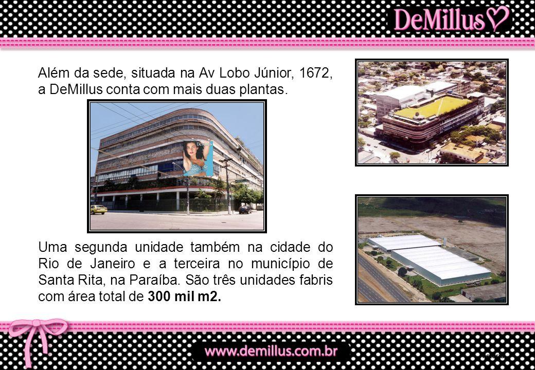 Além da sede, situada na Av Lobo Júnior, 1672, a DeMillus conta com mais duas plantas. Uma segunda unidade também na cidade do Rio de Janeiro e a terc