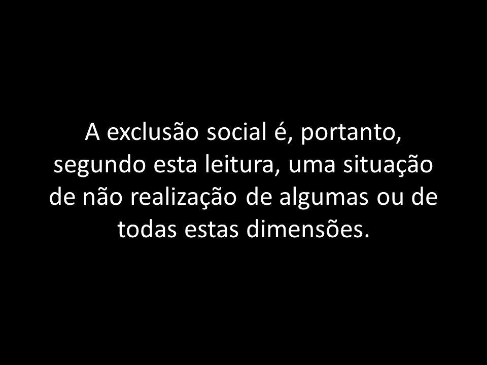 A exclusão social é, portanto, segundo esta leitura, uma situação de não realização de algumas ou de todas estas dimensões.
