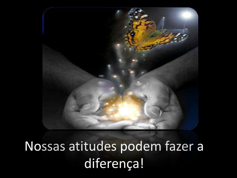Nossas atitudes podem fazer a diferença!