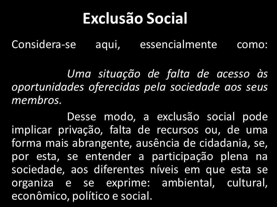 Exclusão Social Considera-se aqui, essencialmente como: Uma situação de falta de acesso às oportunidades oferecidas pela sociedade aos seus membros.