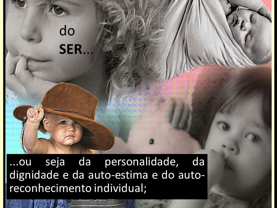 ...ou seja da personalidade, da dignidade e da auto-estima e do auto- reconhecimento individual; do SER...