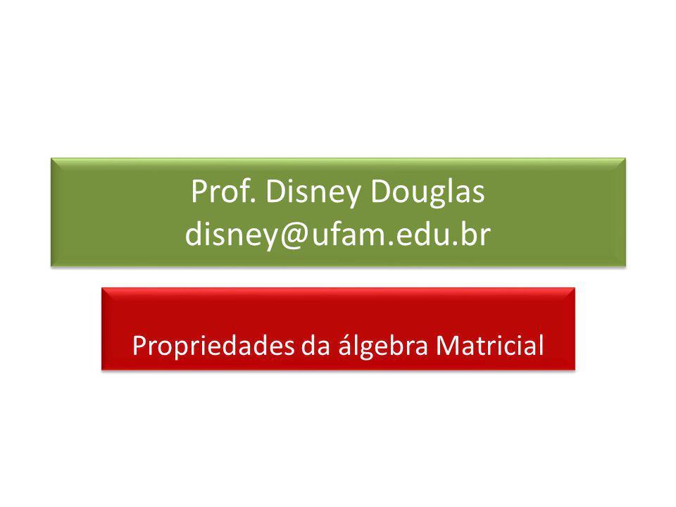 Prof. Disney Douglas disney@ufam.edu.br Propriedades da álgebra Matricial
