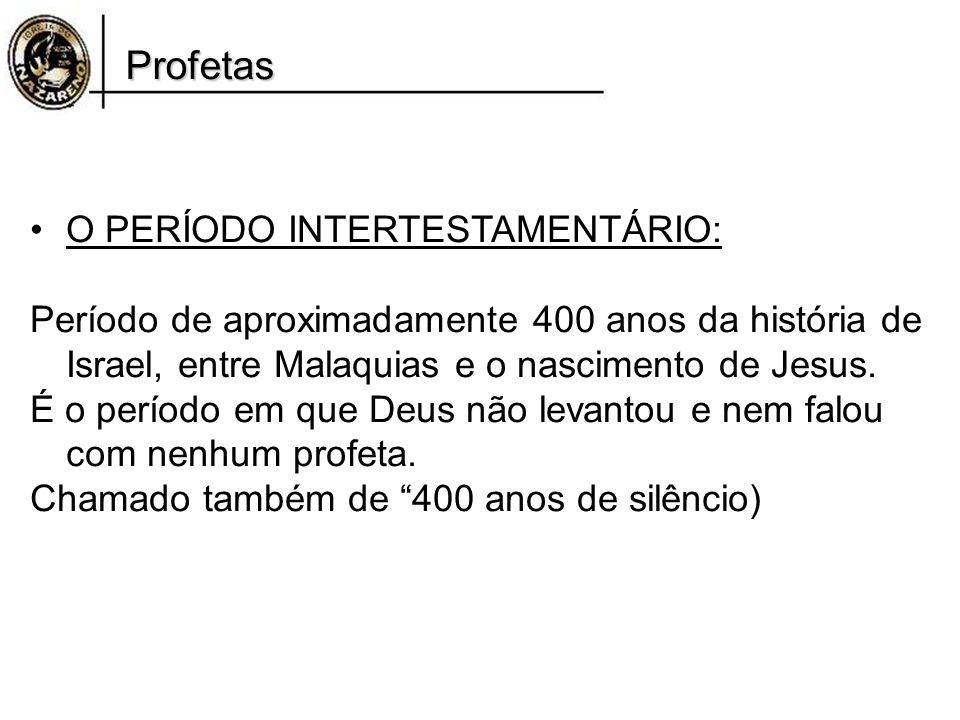 Profetas O PERÍODO INTERTESTAMENTÁRIO: Período de aproximadamente 400 anos da história de Israel, entre Malaquias e o nascimento de Jesus. É o período