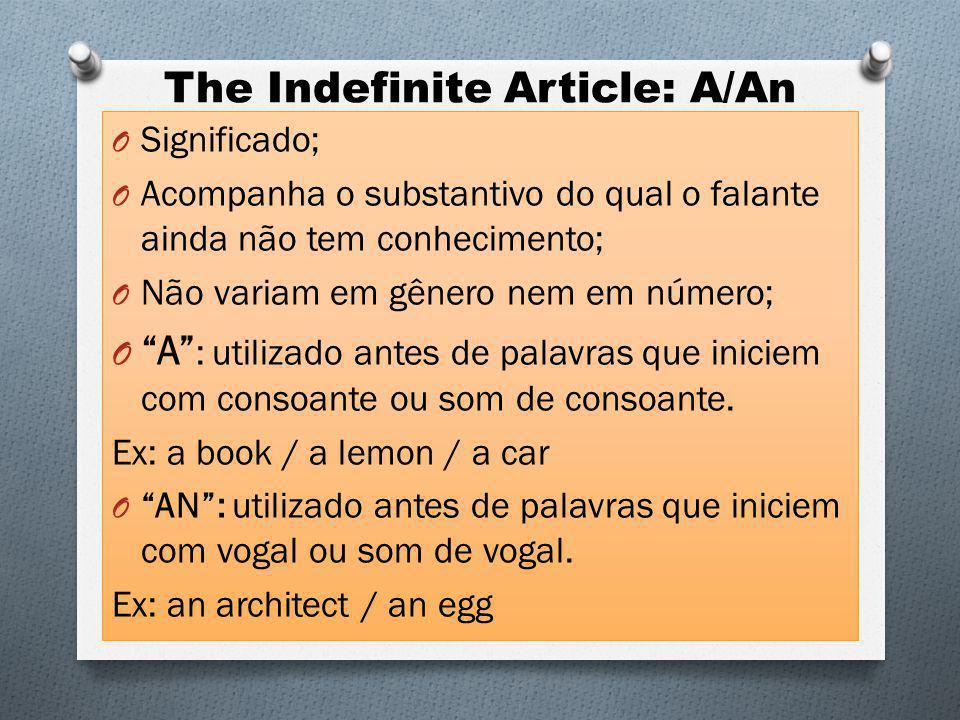The Indefinite Article: A/An O Significado; O Acompanha o substantivo do qual o falante ainda não tem conhecimento; O Não variam em gênero nem em número; O A : utilizado antes de palavras que iniciem com consoante ou som de consoante.