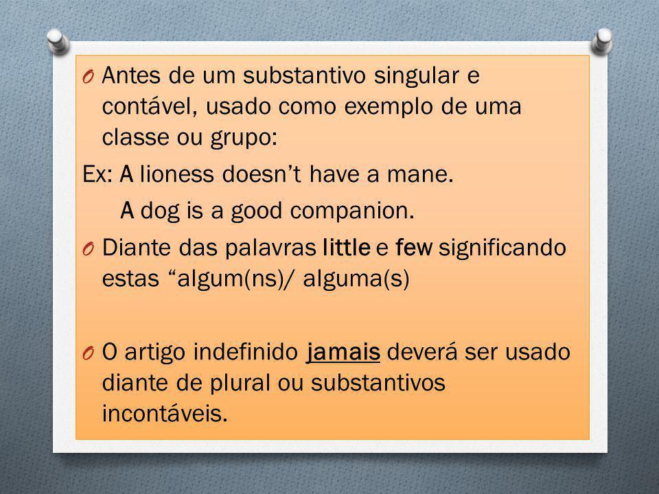 O Antes de um substantivo singular e contável, usado como exemplo de uma classe ou grupo: Ex: A lioness doesn't have a mane.