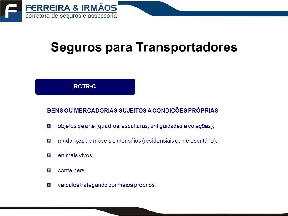 Seguros para Transportadores RCF-DC Pode ser contratada SOMENTE em complemento ao RCTR-C Garante ao Transportador poder reembolsar o dono da mercadoria em conseqüência de: Roubo e/ou Desaparecimento da mercadoria juntamente com o veículo transportador.