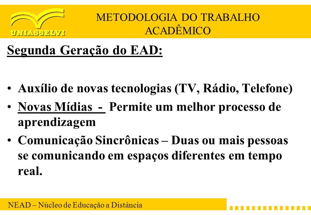 NEAD – Núcleo de Educação a Distância METODOLOGIA DO TRABALHO ACADÊMICO Segunda Geração do EAD: Auxílio de novas tecnologias (TV, Rádio, Telefone) Nov