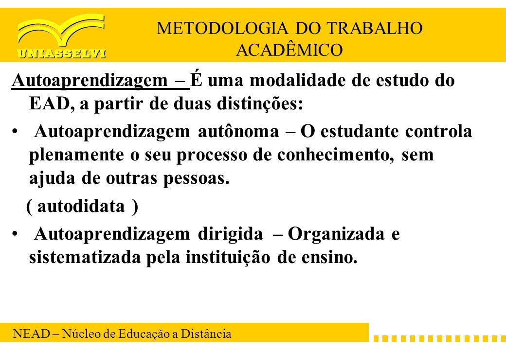 NEAD – Núcleo de Educação a Distância METODOLOGIA DO TRABALHO ACADÊMICO Autoaprendizagem – É uma modalidade de estudo do EAD, a partir de duas distinç
