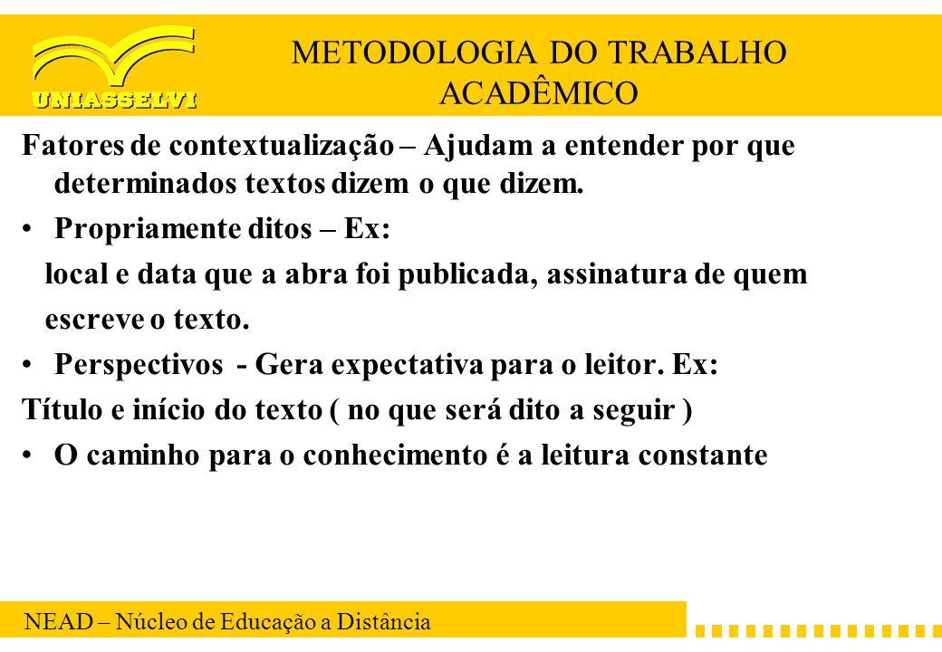 NEAD – Núcleo de Educação a Distância METODOLOGIA DO TRABALHO ACADÊMICO Fatores de contextualização – Ajudam a entender por que determinados textos di