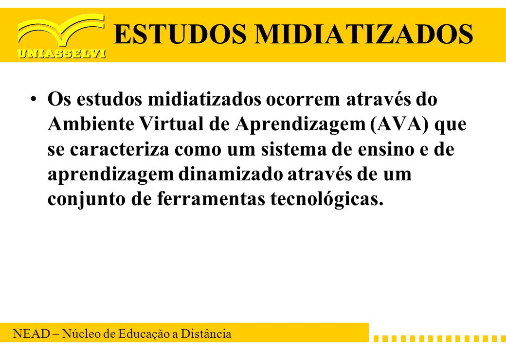 NEAD – Núcleo de Educação a Distância ESTUDOS MIDIATIZADOS Os estudos midiatizados ocorrem através do Ambiente Virtual de Aprendizagem (AVA) que se ca