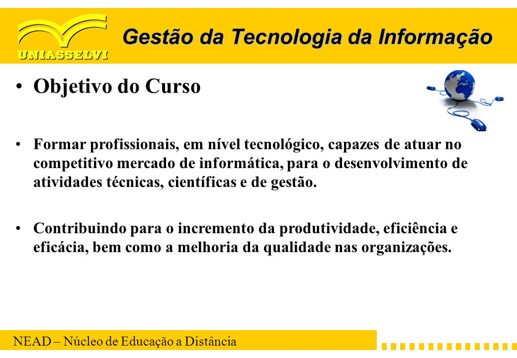NEAD – Núcleo de Educação a Distância Gestão da Tecnologia da Informação Objetivo do Curso Formar profissionais, em nível tecnológico, capazes de atua