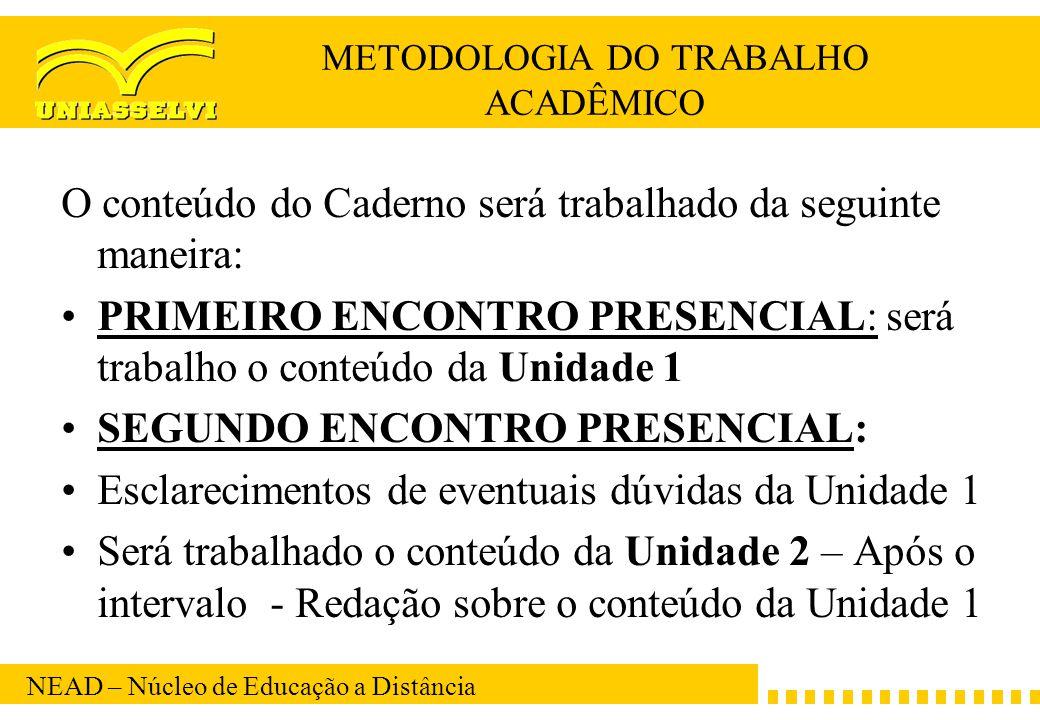 NEAD – Núcleo de Educação a Distância METODOLOGIA DO TRABALHO ACADÊMICO O conteúdo do Caderno será trabalhado da seguinte maneira: PRIMEIRO ENCONTRO P