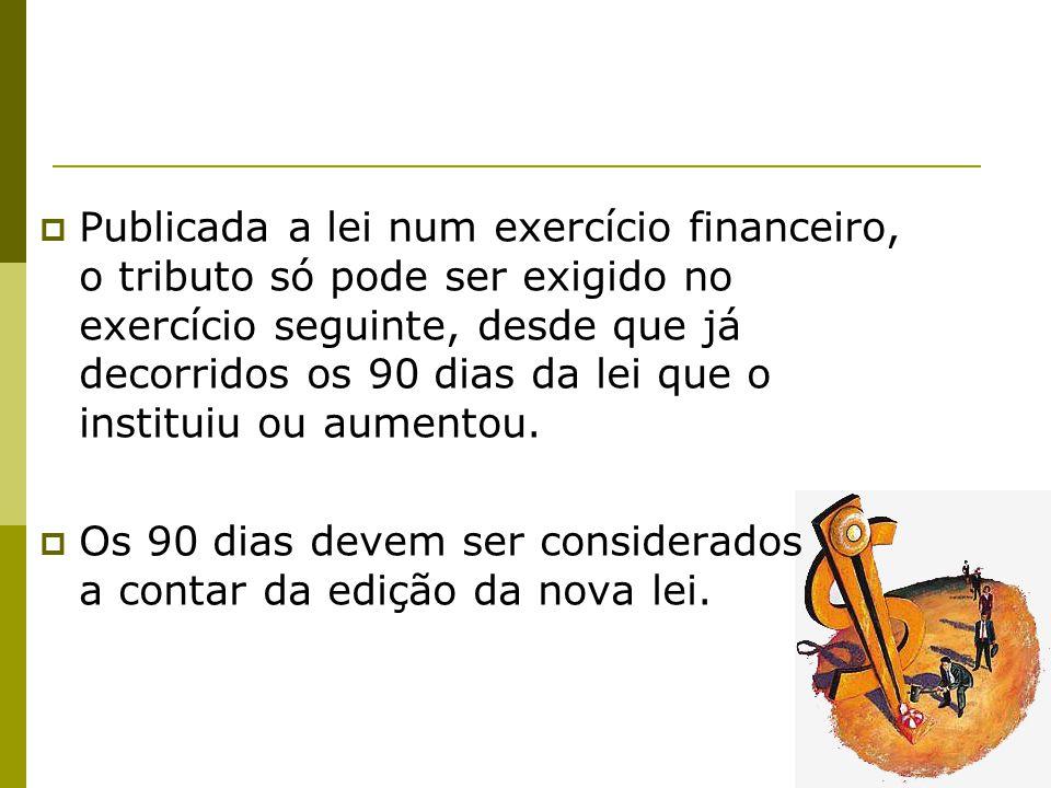 30  Publicada a lei num exercício financeiro, o tributo só pode ser exigido no exercício seguinte, desde que já decorridos os 90 dias da lei que o instituiu ou aumentou.