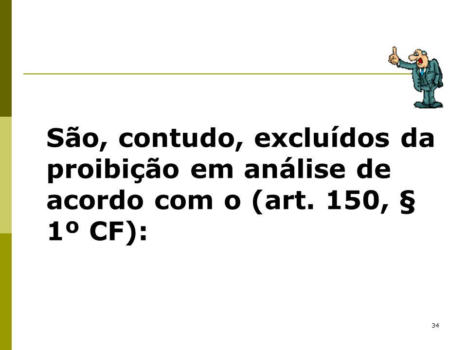 34 São, contudo, excluídos da proibição em análise de acordo com o (art. 150, § 1º CF):