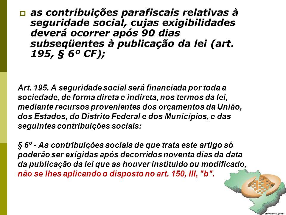 39  as contribuições parafiscais relativas à seguridade social, cujas exigibilidades deverá ocorrer após 90 dias subseqüentes à publicação da lei (art.