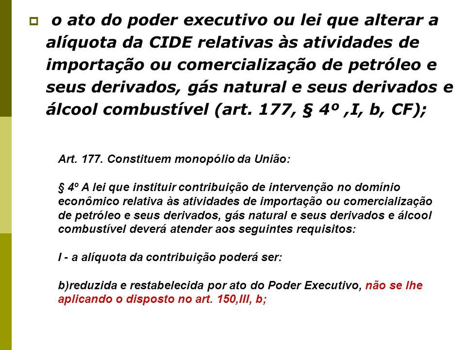 40  o ato do poder executivo ou lei que alterar a alíquota da CIDE relativas às atividades de importação ou comercialização de petróleo e seus derivados, gás natural e seus derivados e álcool combustível (art.