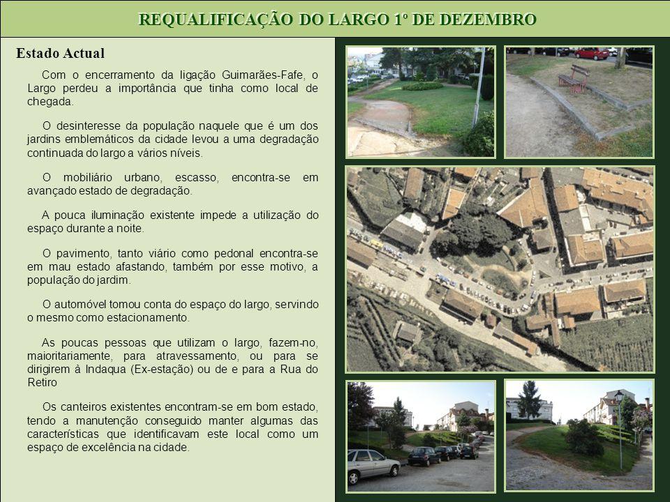 Estado Actual REQUALIFICAÇÃO DO LARGO 1º DE DEZEMBRO Com o encerramento da ligação Guimarães-Fafe, o Largo perdeu a importância que tinha como local d