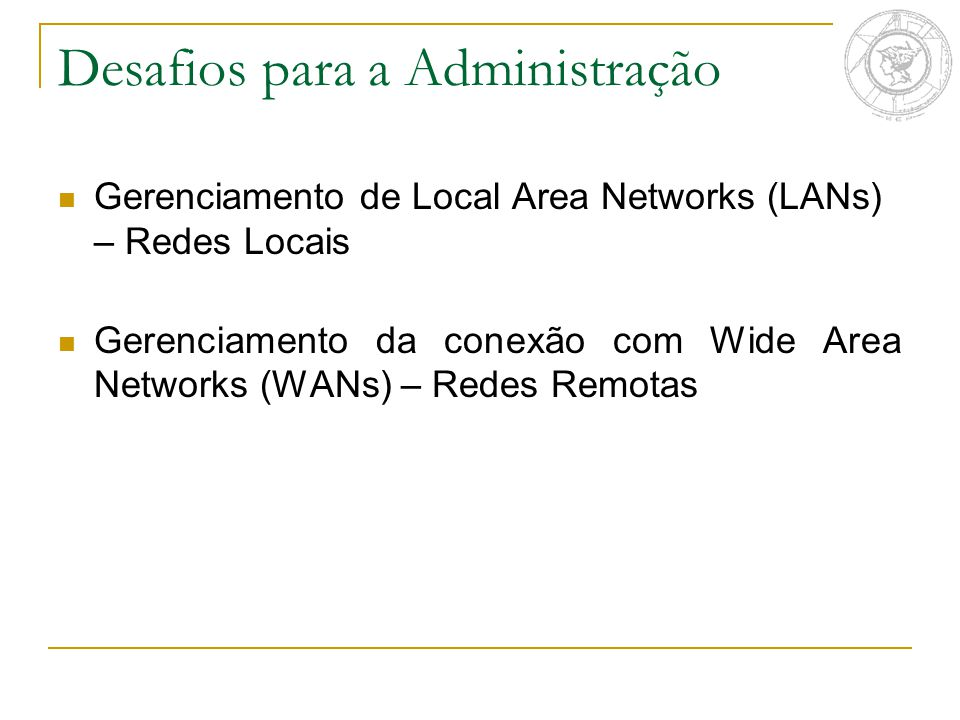 Desafios para a Administração Gerenciamento de Local Area Networks (LANs) – Redes Locais Gerenciamento da conexão com Wide Area Networks (WANs) – Rede